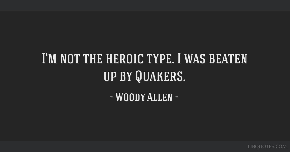I'm not the heroic type. I was beaten up by Quakers.