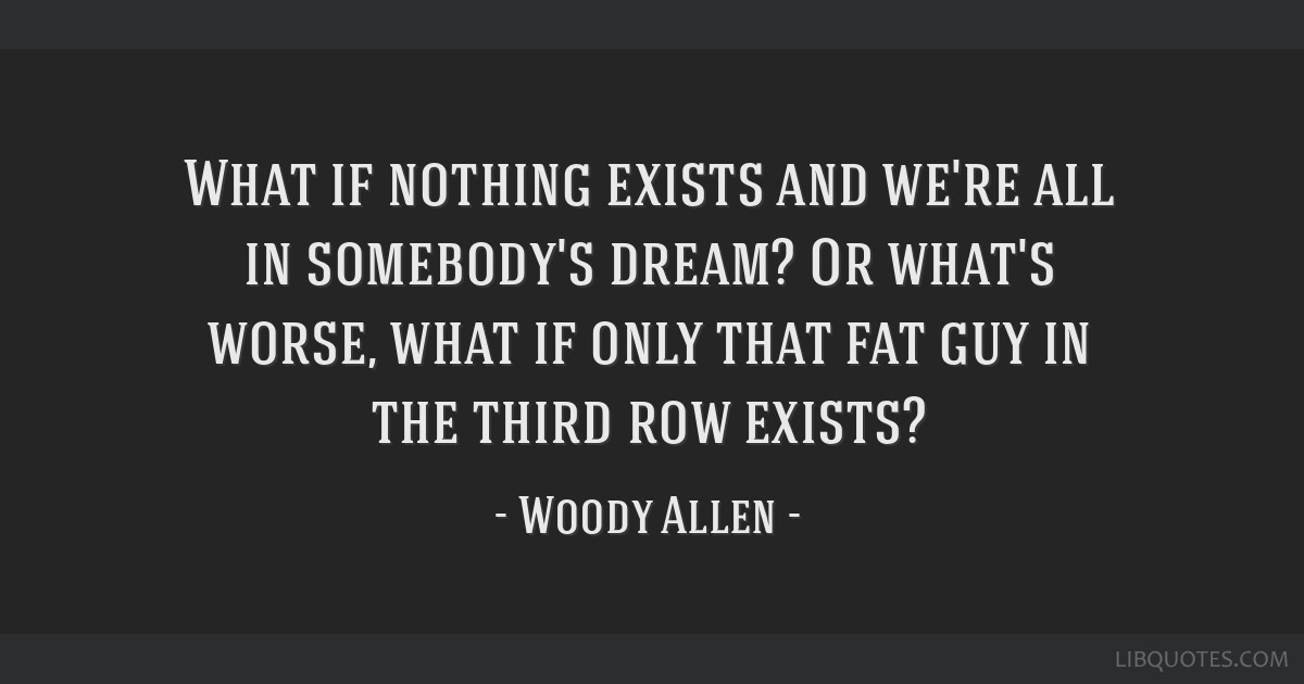 What if nothing exists and we're all in somebody's dream? Or what's worse, what if only that fat guy in the third row exists?