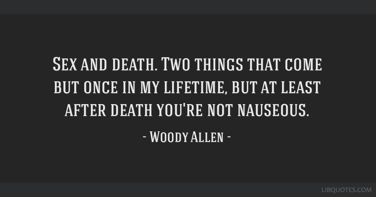 Sex and death. Two things that come but once in my lifetime, but at least after death you're not nauseous.