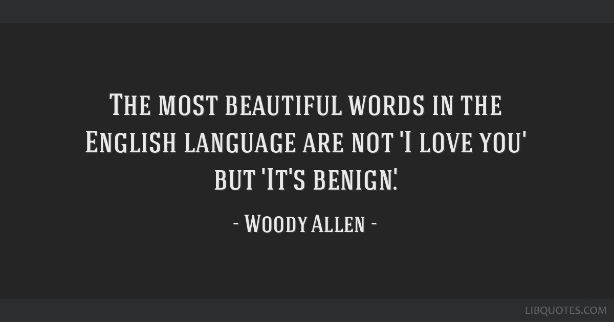 The most beautiful words in the English language are not 'I love you' but 'It's benign'.