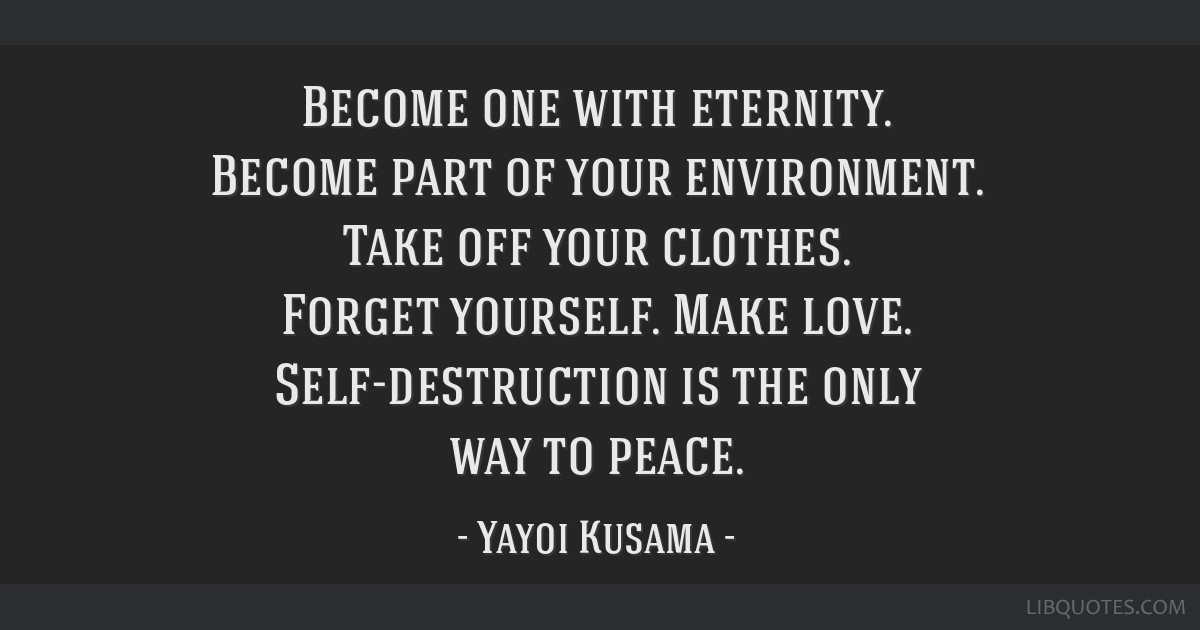 Become one with eternity. Become part of your environment. Take off your clothes. Forget yourself. Make love. Self-destruction is the only way to...