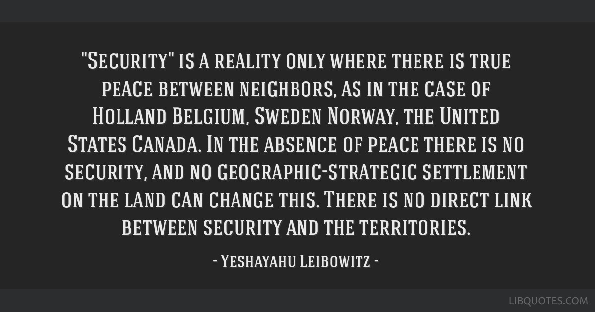 Security is a reality only where there is true peace between neighbors, as in the case of Holland/Belgium, Sweden/Norway, the United States/Canada....