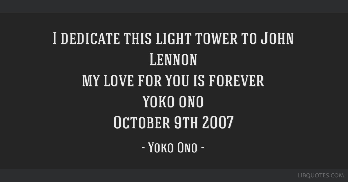 i dedicate this light tower to john lennon my love for you is forever yoko ono
