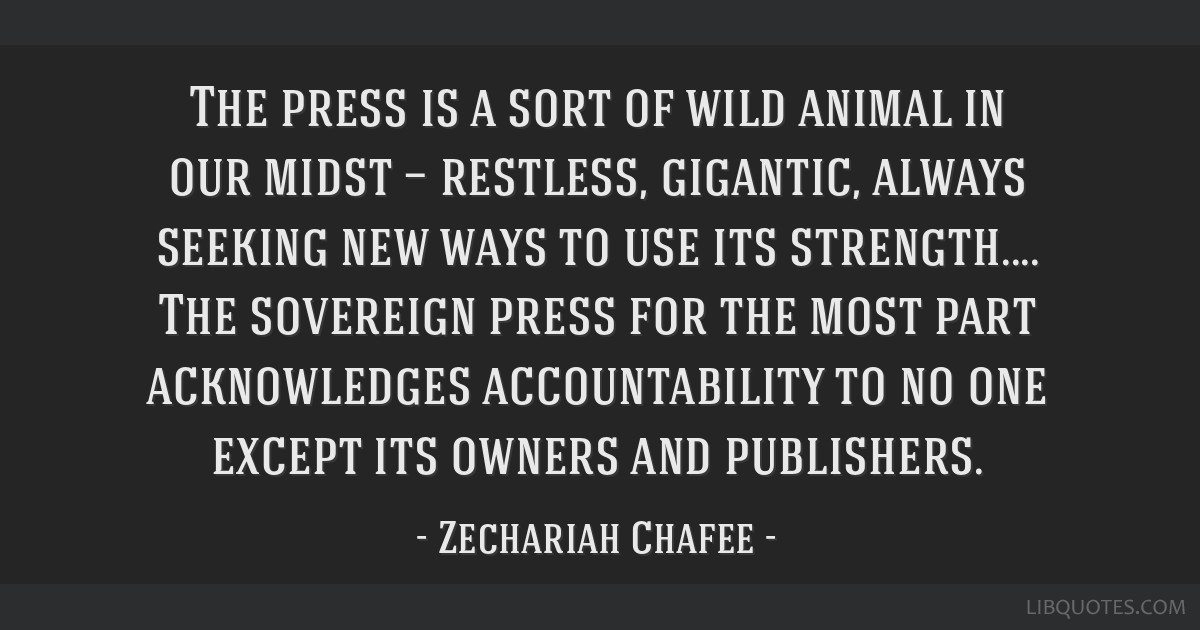 The press is a sort of wild animal in our midst — restless, gigantic, always seeking new ways to use its strength.... The sovereign press for the...