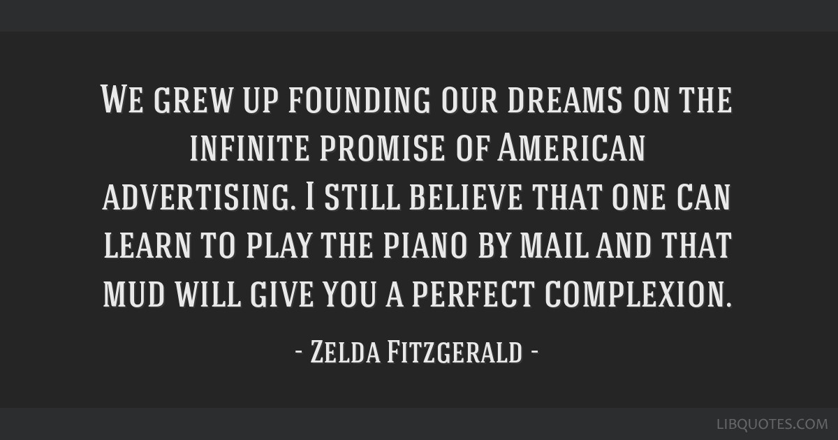We grew up founding our dreams on the infinite promise of American advertising. I still believe that one can learn to play the piano by mail and that ...