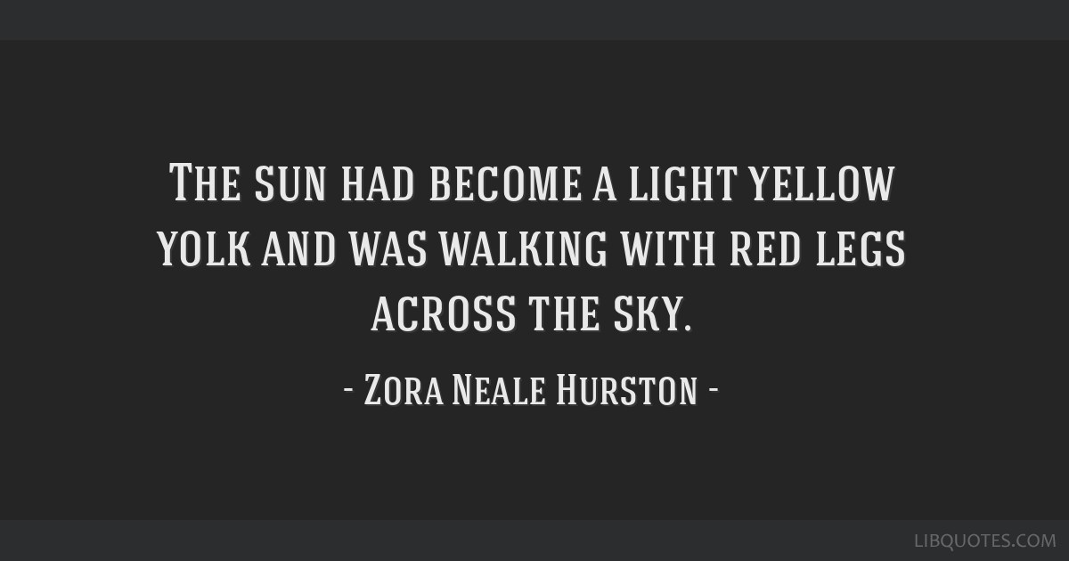Zora Neale Hurston Quotes | The Sun Had Become A Light Yellow Yolk And Was Walking With Red Legs