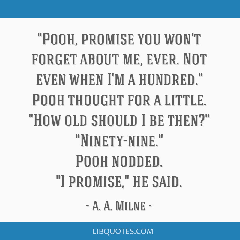 Pooh, promise you won't forget about me, ever. Not even when I'm a hundred. Pooh thought for a little. How old should I be then? Ninety-nine. Pooh...