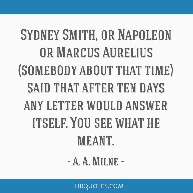 Sydney Smith, or Napoleon or Marcus Aurelius (somebody about that time) said that after ten days any letter would answer itself. You see what he...