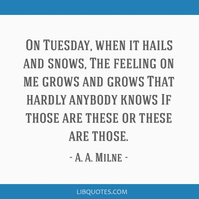 On Tuesday, when it hails and snows, The feeling on me grows and grows That hardly anybody knows If those are these or these are those.