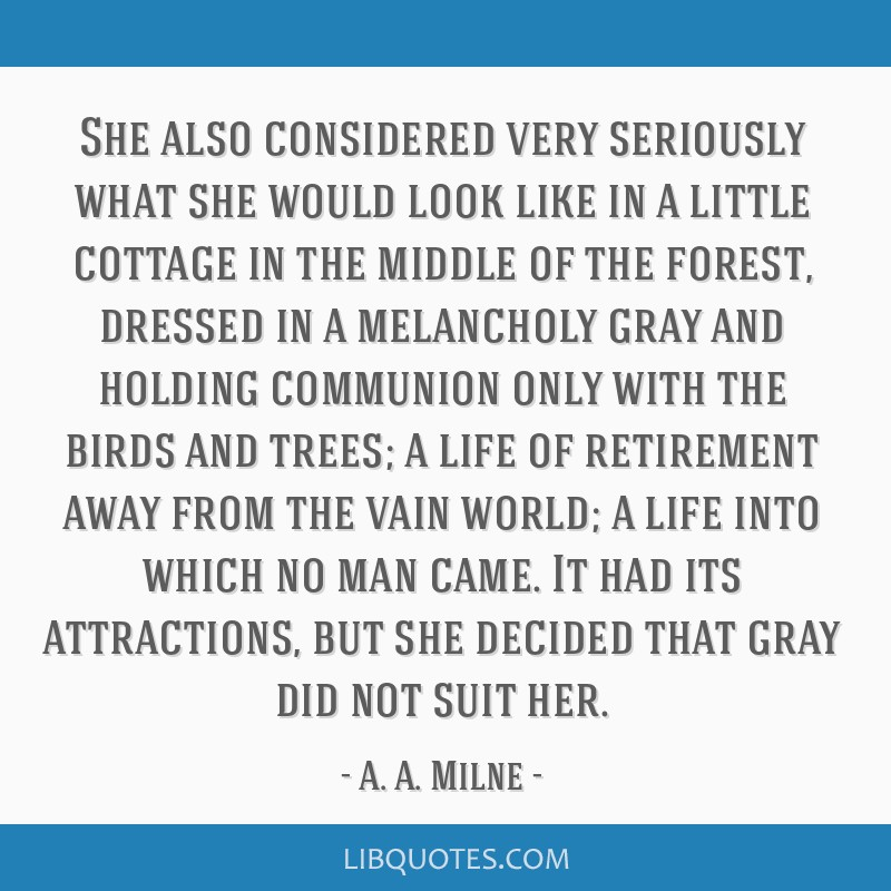 She also considered very seriously what she would look like in a little cottage in the middle of the forest, dressed in a melancholy gray and holding ...