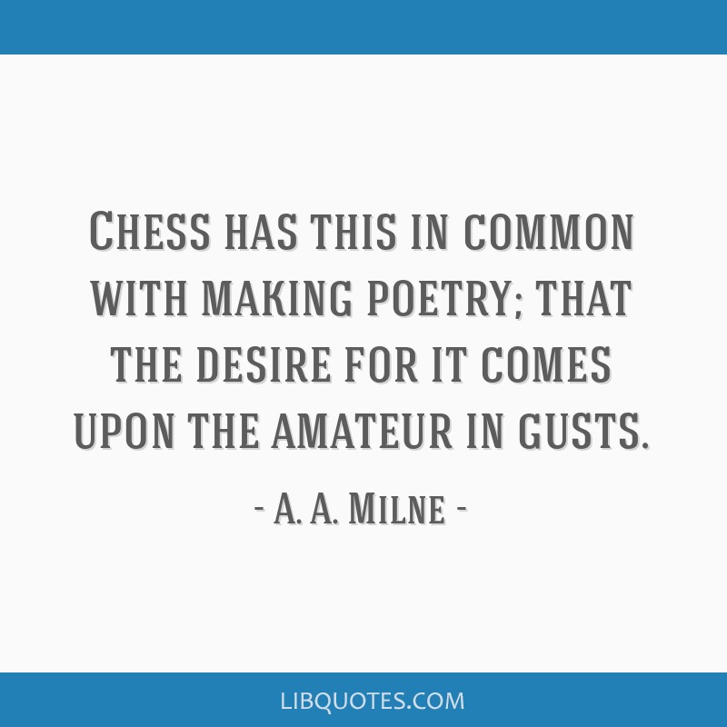 Chess has this in common with making poetry; that the desire for it comes upon the amateur in gusts.