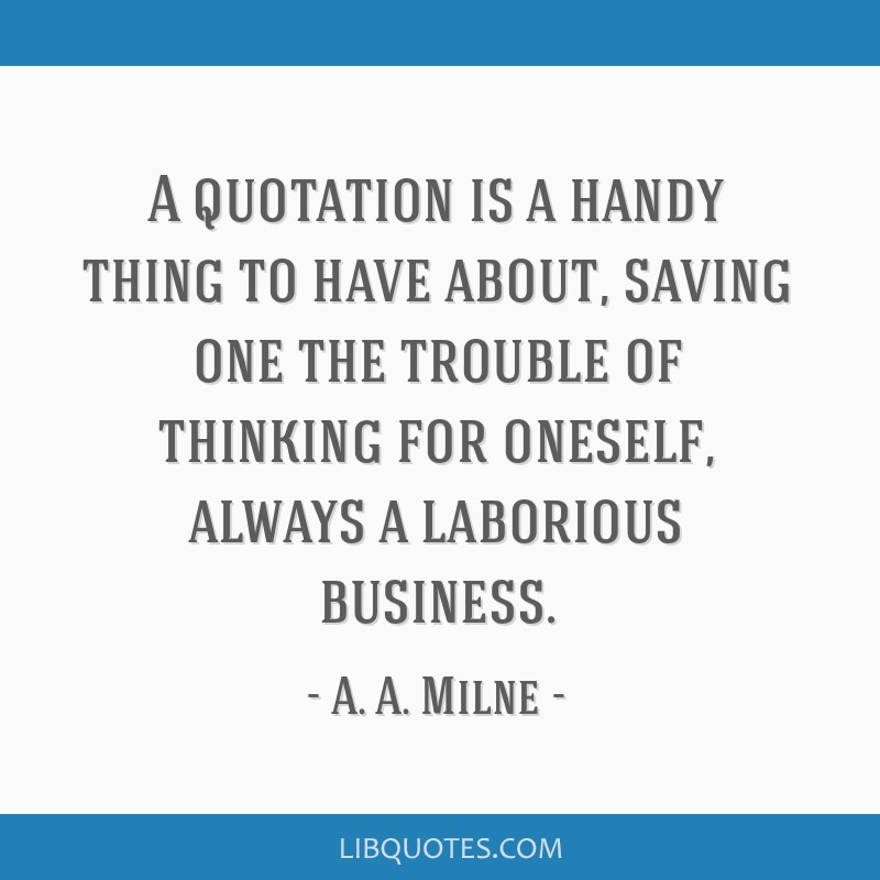 A quotation is a handy thing to have about, saving one the trouble of thinking for oneself, always a laborious business.