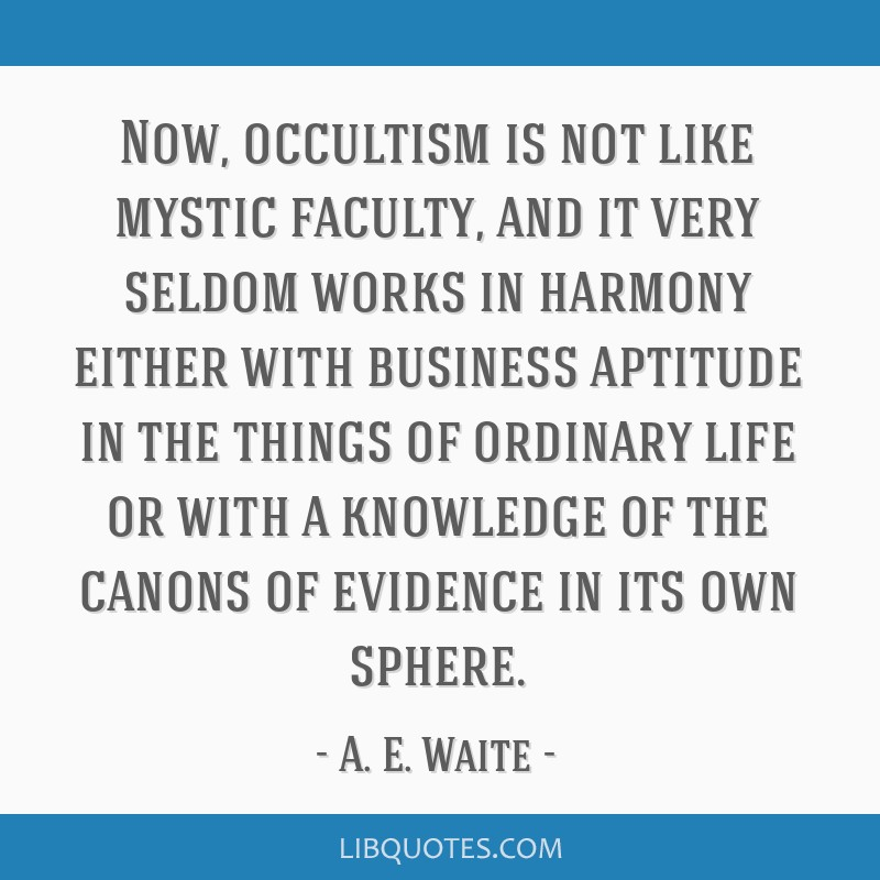 Now, occultism is not like mystic faculty, and it very seldom works in harmony either with business aptitude in the things of ordinary life or with a ...