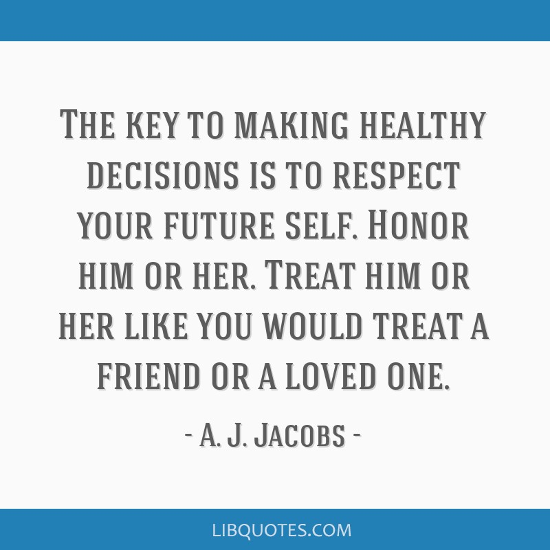 The key to making healthy decisions is to respect your future self. Honor him or her. Treat him or her like you would treat a friend or a loved one.
