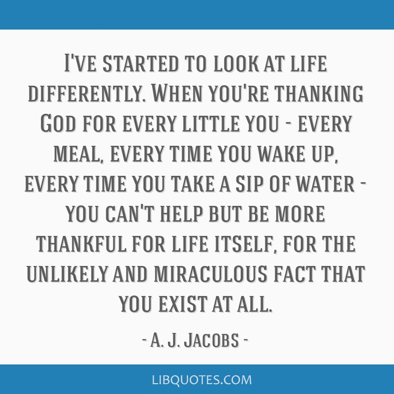 I've started to look at life differently. When you're thanking God for every little you - every meal, every time you wake up, every time you take a...