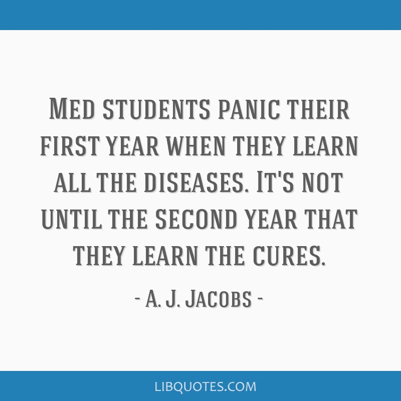 Med students panic their first year when they learn all the diseases. It's not until the second year that they learn the cures.