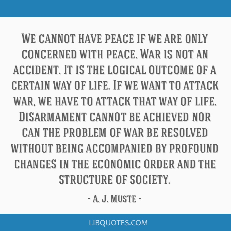 We cannot have peace if we are only concerned with peace. War is not an accident. It is the logical outcome of a certain way of life. If we want to...
