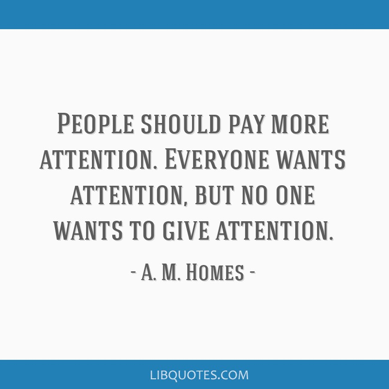 People should pay more attention. Everyone wants attention ...