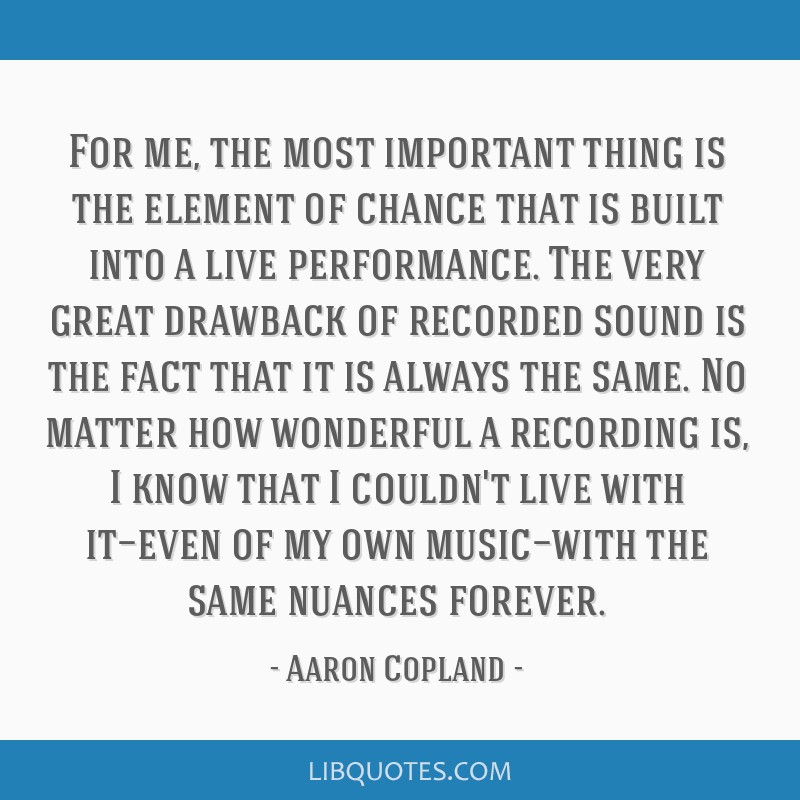 For me, the most important thing is the element of chance that is built into a live performance. The very great drawback of recorded sound is the...