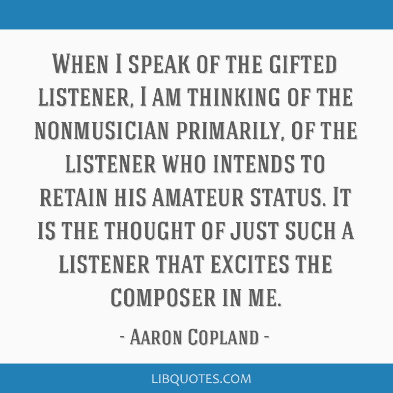 When I speak of the gifted listener, I am thinking of the nonmusician primarily, of the listener who intends to retain his amateur status. It is the...