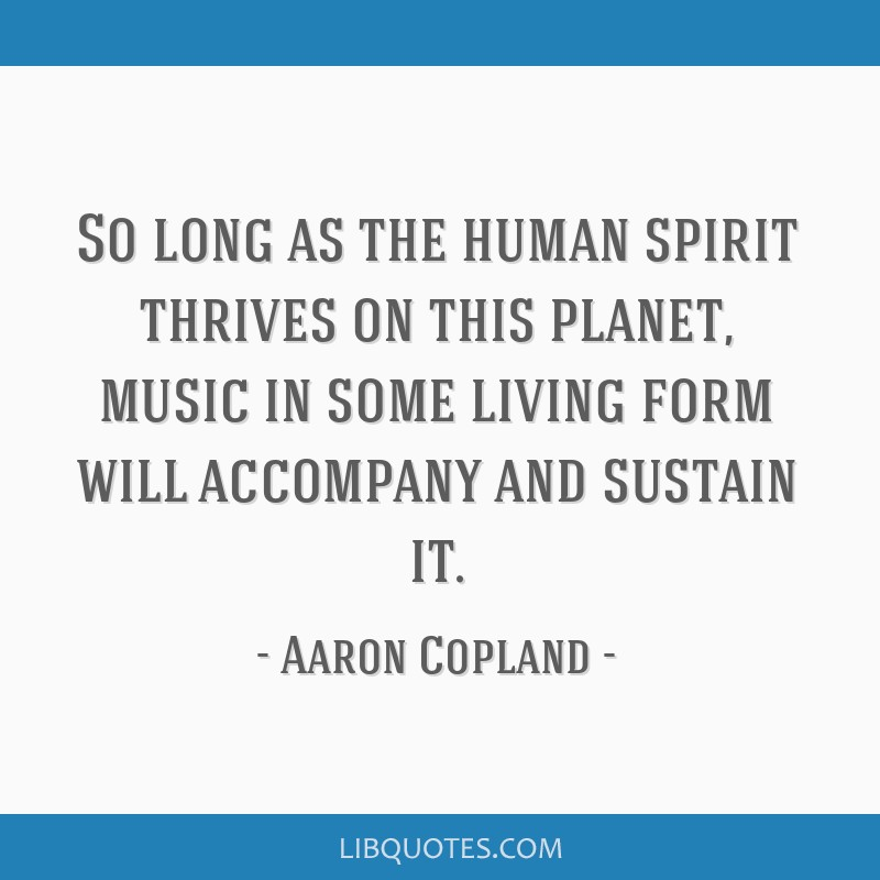 So long as the human spirit thrives on this planet, music in some living form will accompany and sustain it.