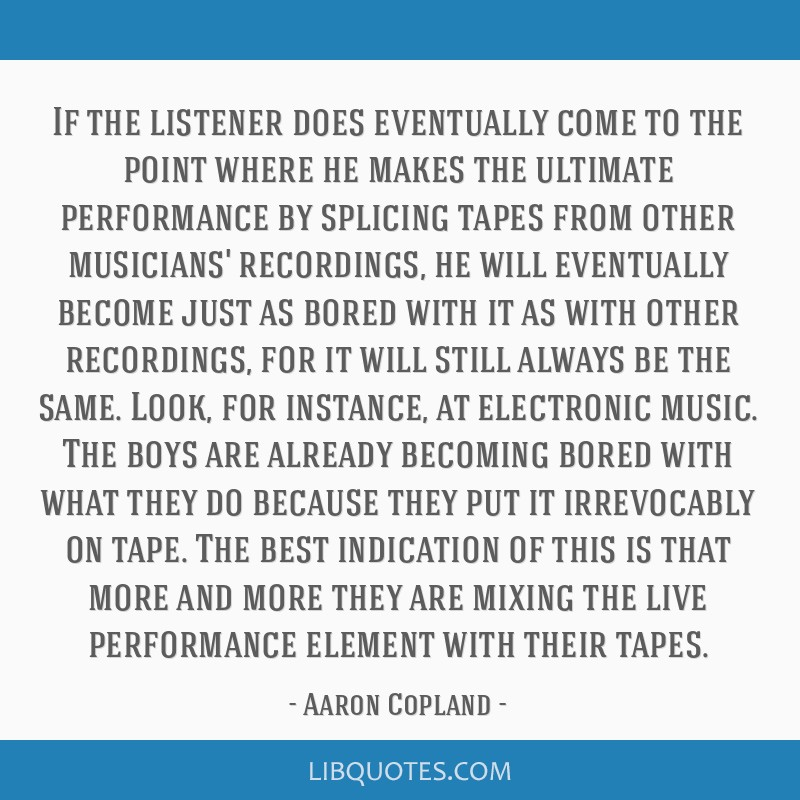 If the listener does eventually come to the point where he makes the ultimate performance by splicing tapes from other musicians' recordings, he will ...