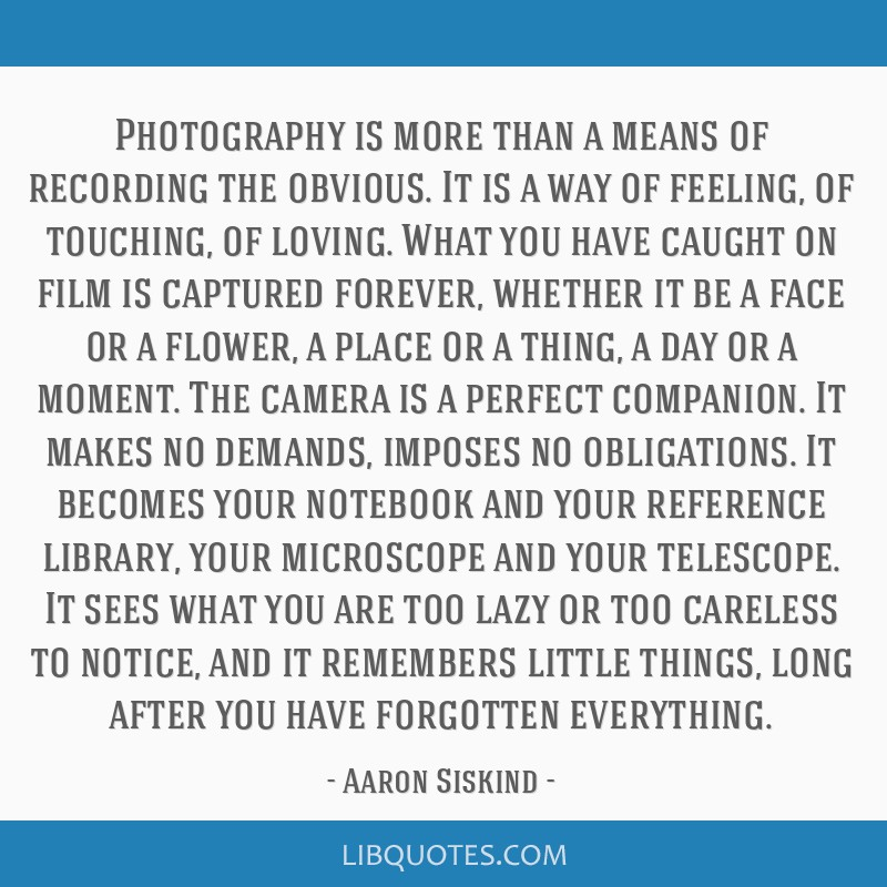 Photography is more than a means of recording the obvious. It is a way of feeling, of touching, of loving. What you have caught on film is captured...