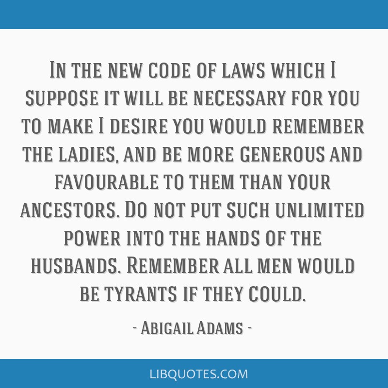 In the new code of laws which I suppose it will be necessary for you to make I desire you would remember the ladies, and be more generous and...