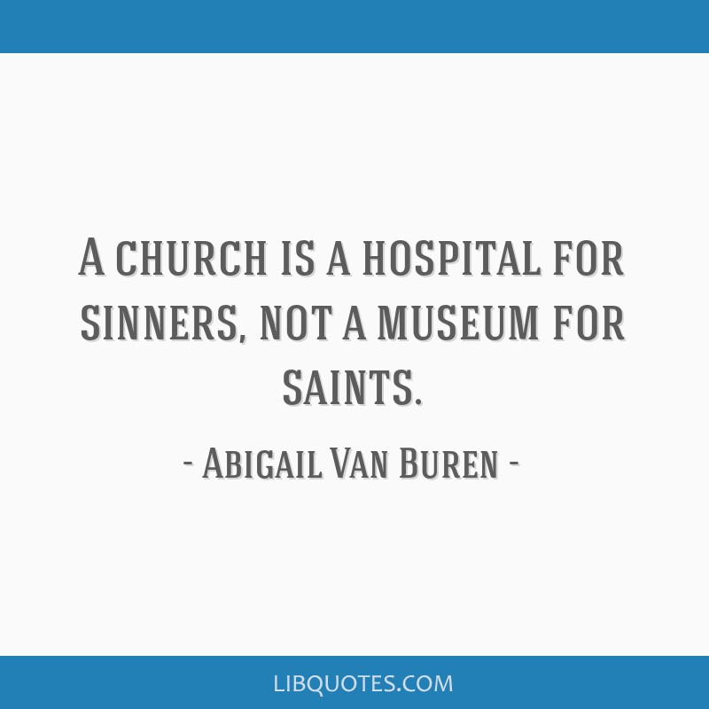 A church is a hospital for sinners, not a museum for saints.