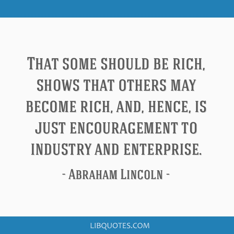 That some should be rich, shows that others may become rich, and, hence, is just encouragement to industry and enterprise.