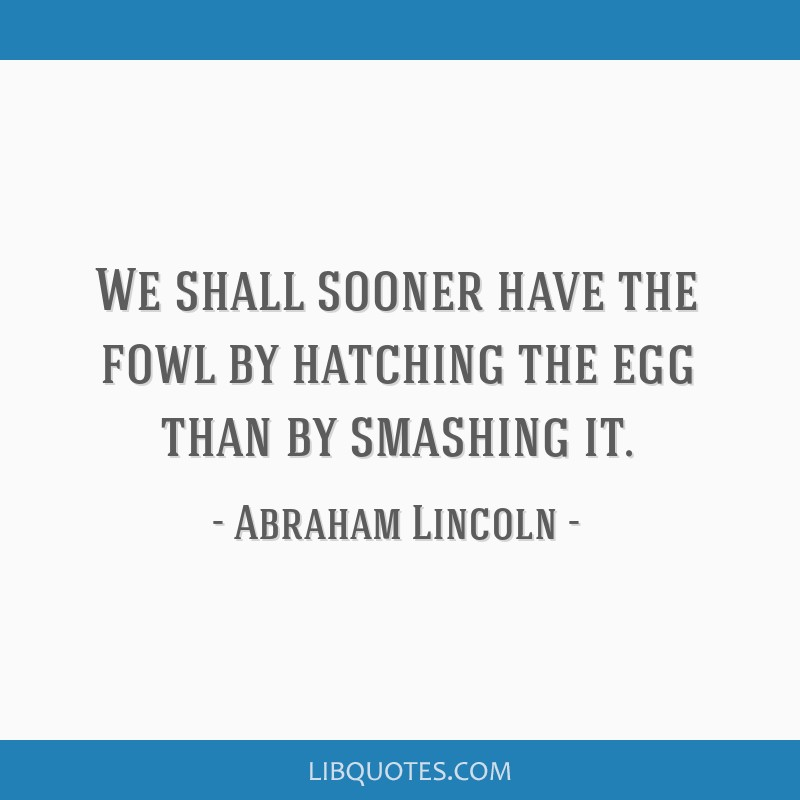 We shall sooner have the fowl by hatching the egg than by smashing it.