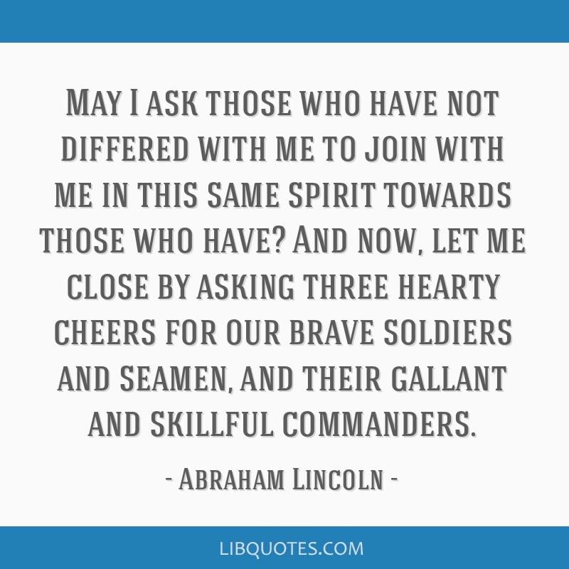 May I ask those who have not differed with me to join with me in this same spirit towards those who have? And now, let me close by asking three...