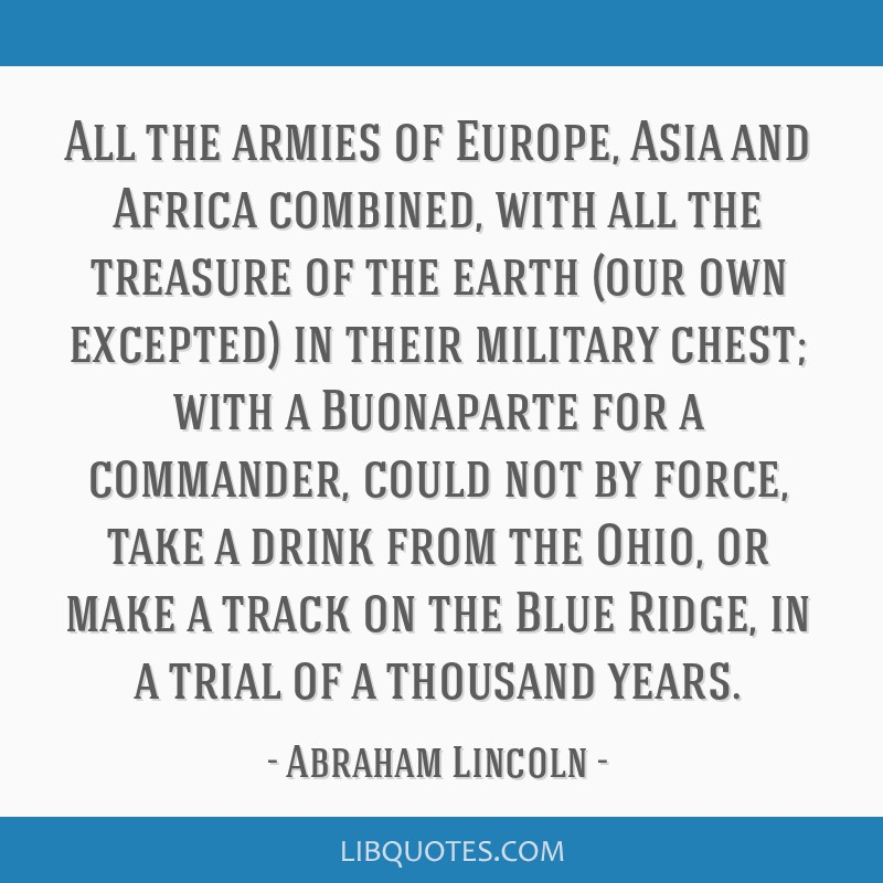 All the armies of Europe, Asia and Africa combined, with all the treasure of the earth (our own excepted) in their military chest; with a Buonaparte...