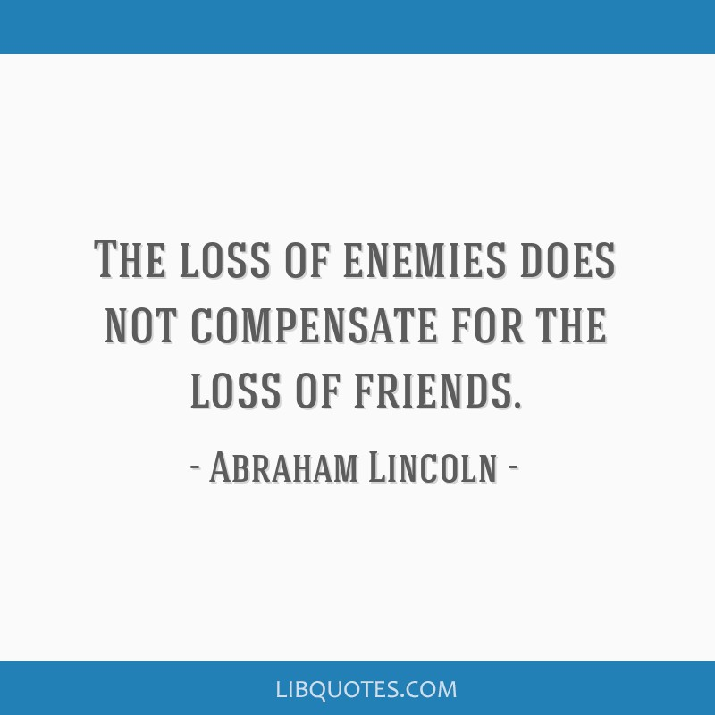 The loss of enemies does not compensate for the loss of friends.