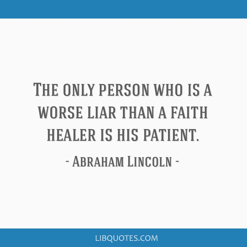 The only person who is a worse liar than a faith healer is his patient.