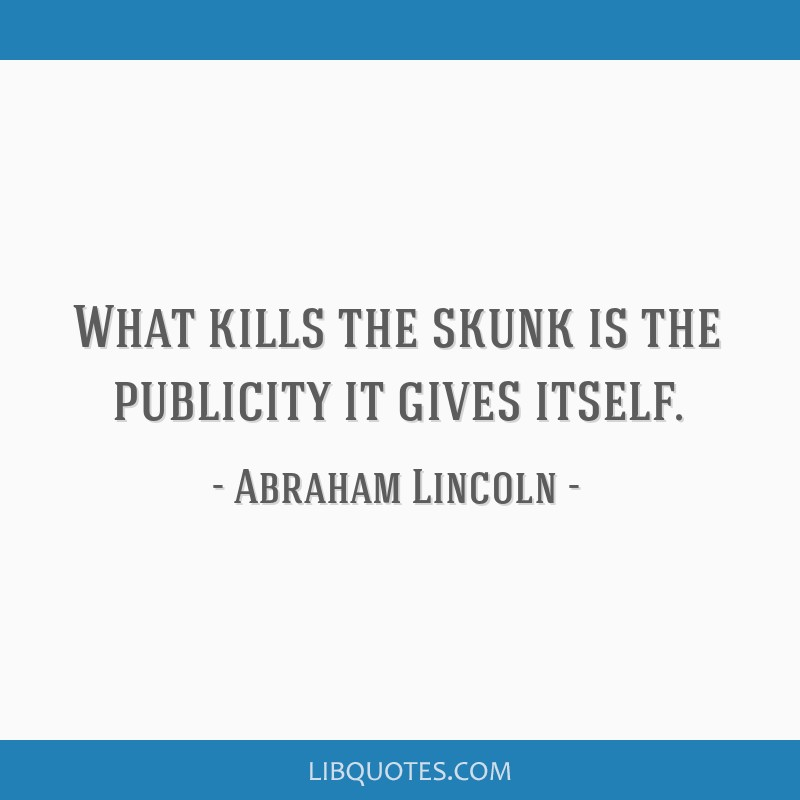 What kills the skunk is the publicity it gives itself.