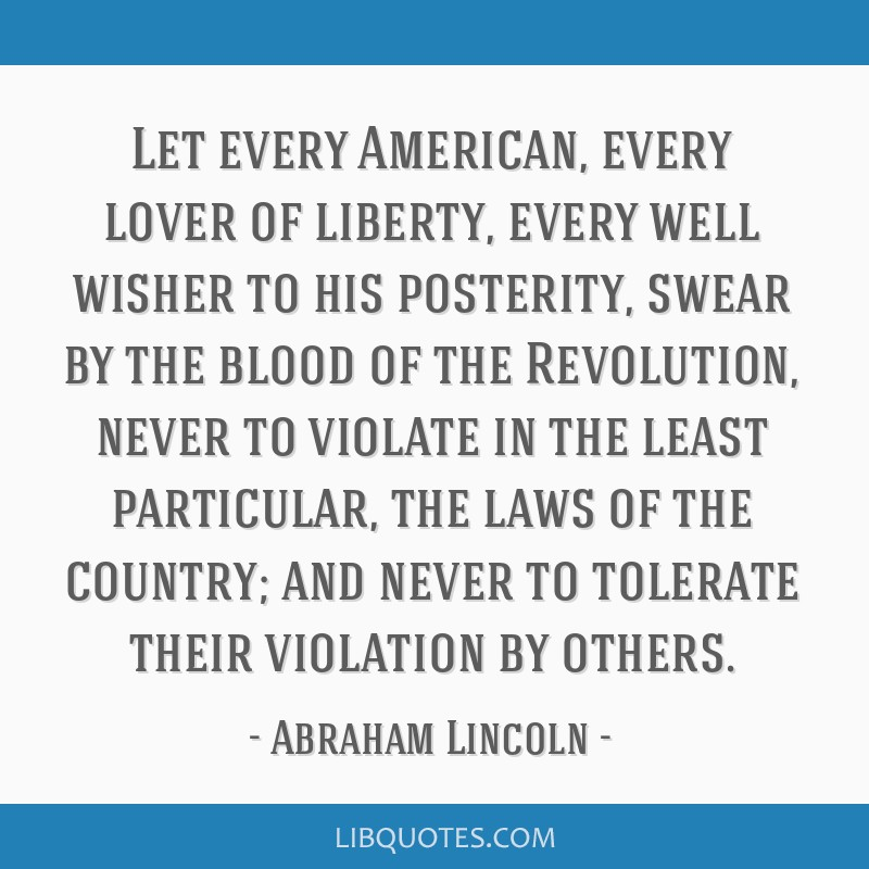 Let every American, every lover of liberty, every well wisher to his posterity, swear by the blood of the Revolution, never to violate in the least...