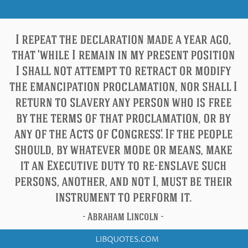 I repeat the declaration made a year ago, that 'while I remain in my present position I shall not attempt to retract or modify the emancipation...