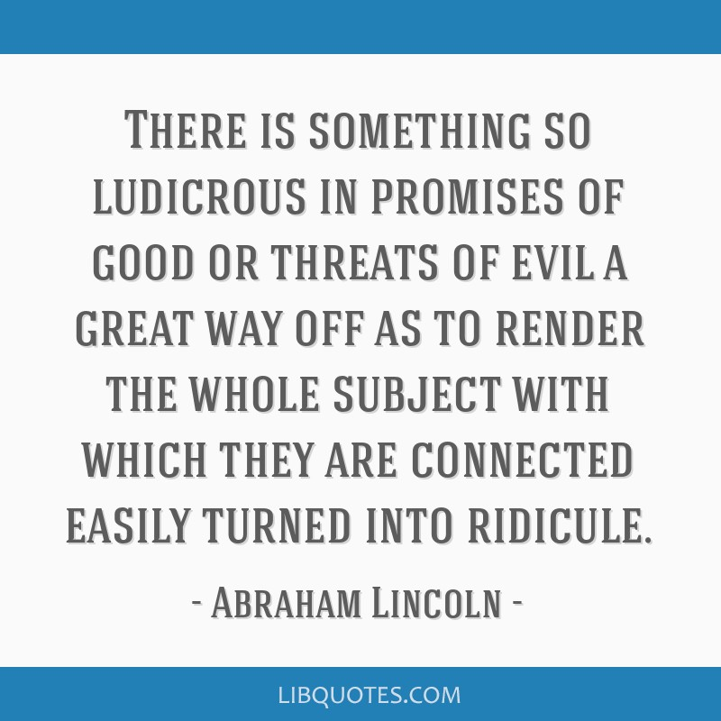 There is something so ludicrous in promises of good or threats of evil a great way off as to render the whole subject with which they are connected...