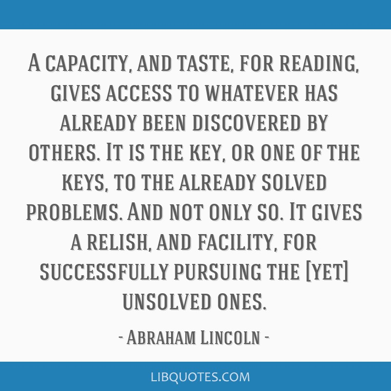 A capacity, and taste, for reading, gives access to whatever has already been discovered by others. It is the key, or one of the keys, to the already ...