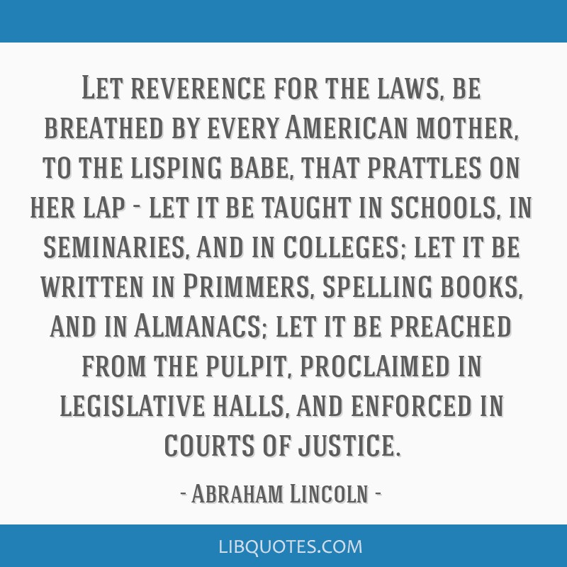 Let reverence for the laws, be breathed by every American mother, to the lisping babe, that prattles on her lap - let it be taught in schools, in...