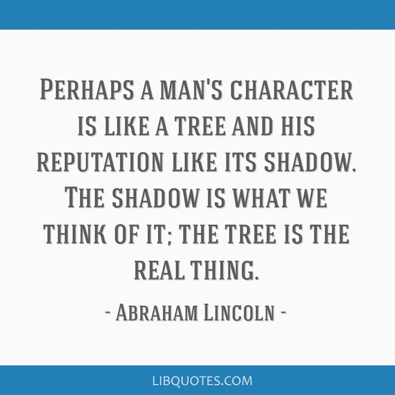 Perhaps a man's character is like a tree and his reputation like its shadow. The shadow is what we think of it; the tree is the real thing.