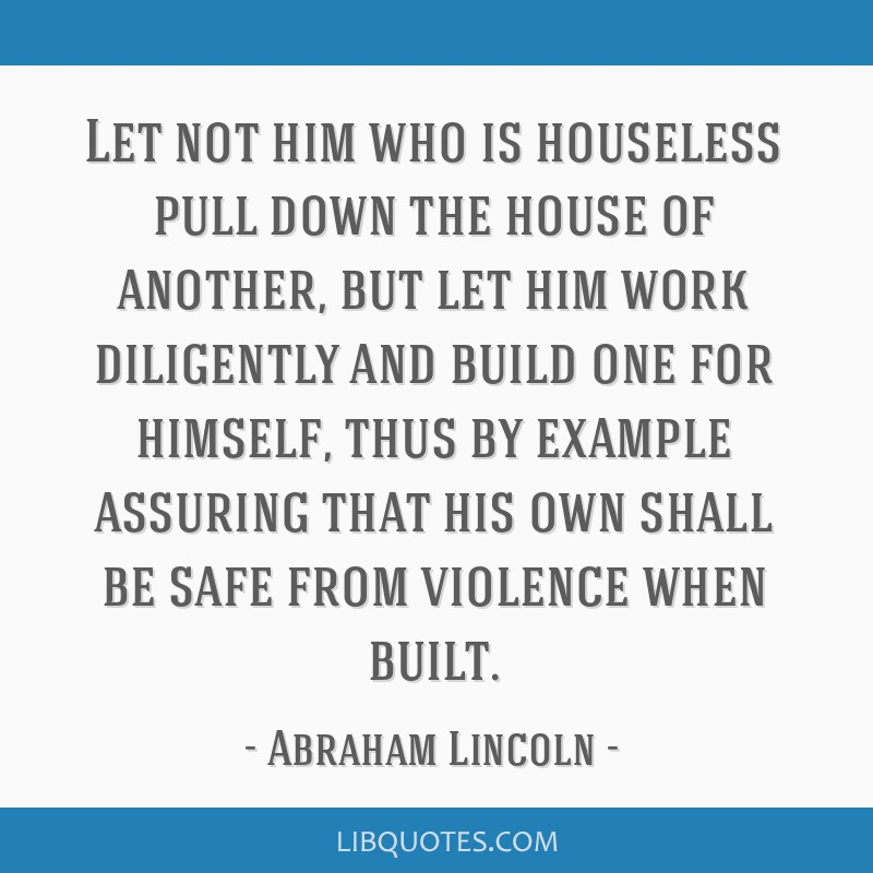 Let not him who is houseless pull down the house of another, but let him work diligently and build one for himself, thus by example assuring that his ...