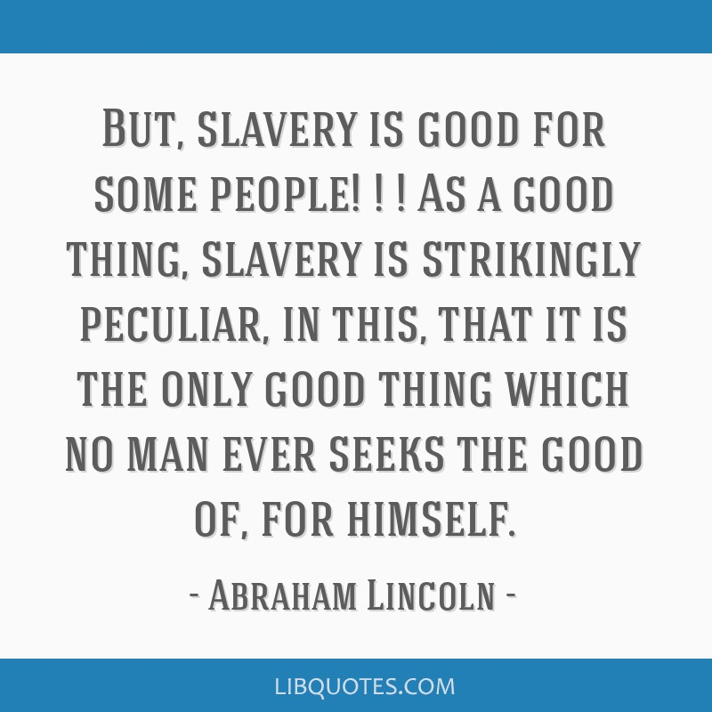 But, slavery is good for some people! ! ! As a good thing, slavery is strikingly peculiar, in this, that it is the only good thing which no man ever...