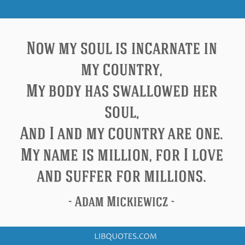 Now my soul is incarnate in my country, My body has swallowed her soul, And I and my country are one. My name is million, for I love and suffer for...
