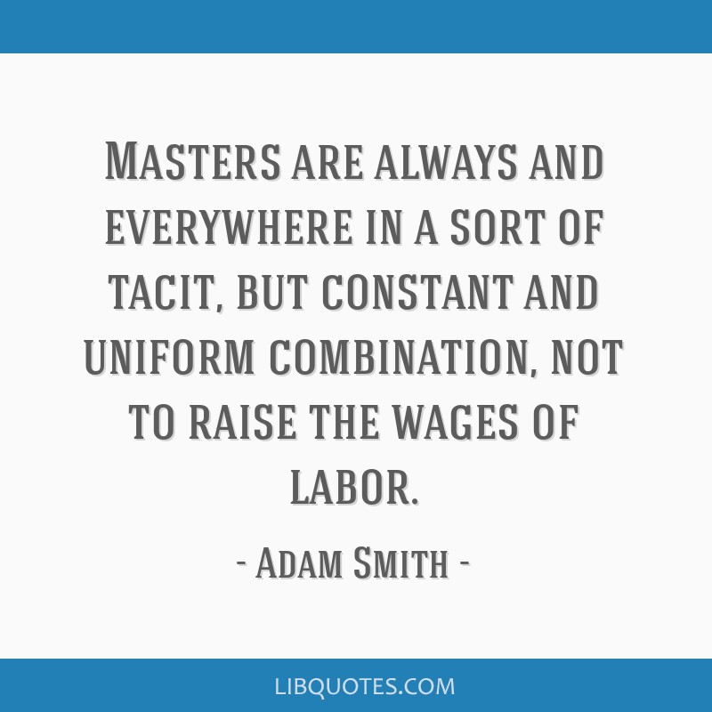Masters are always and everywhere in a sort of tacit, but constant and uniform combination, not to raise the wages of labor.