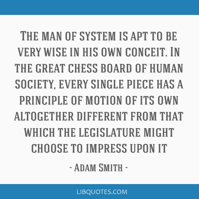 The man of system is apt to be very wise in his own conceit. In the great chess board of human society, every single piece has a principle of motion...