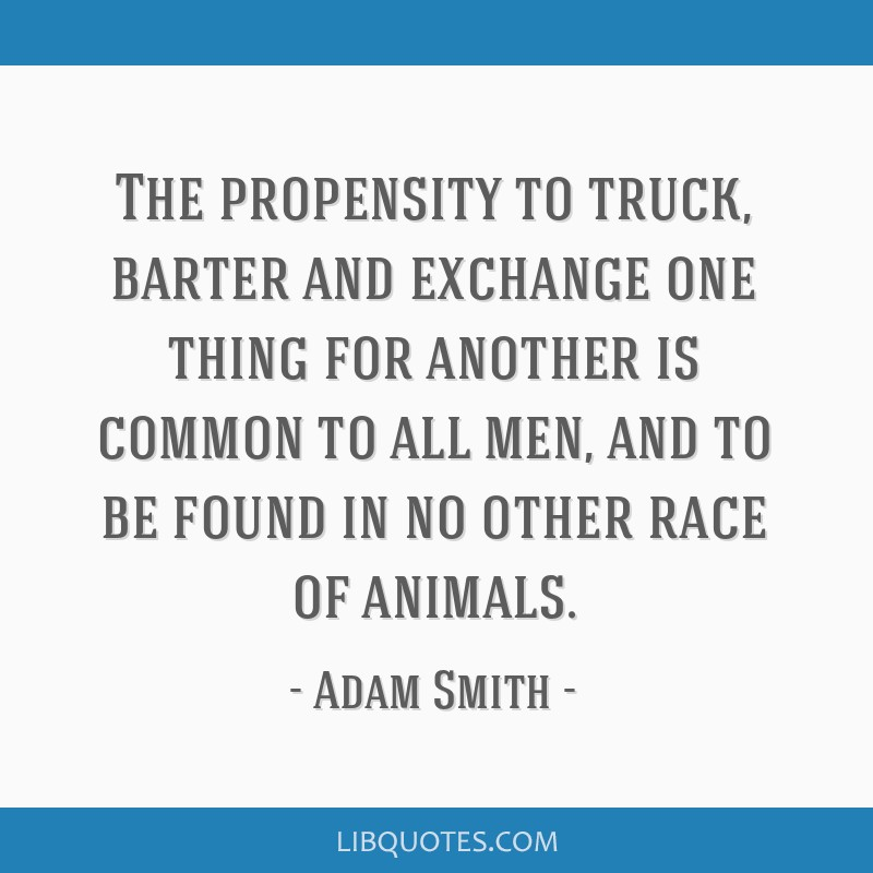 The propensity to truck, barter and exchange one thing for another is common to all men, and to be found in no other race of animals.