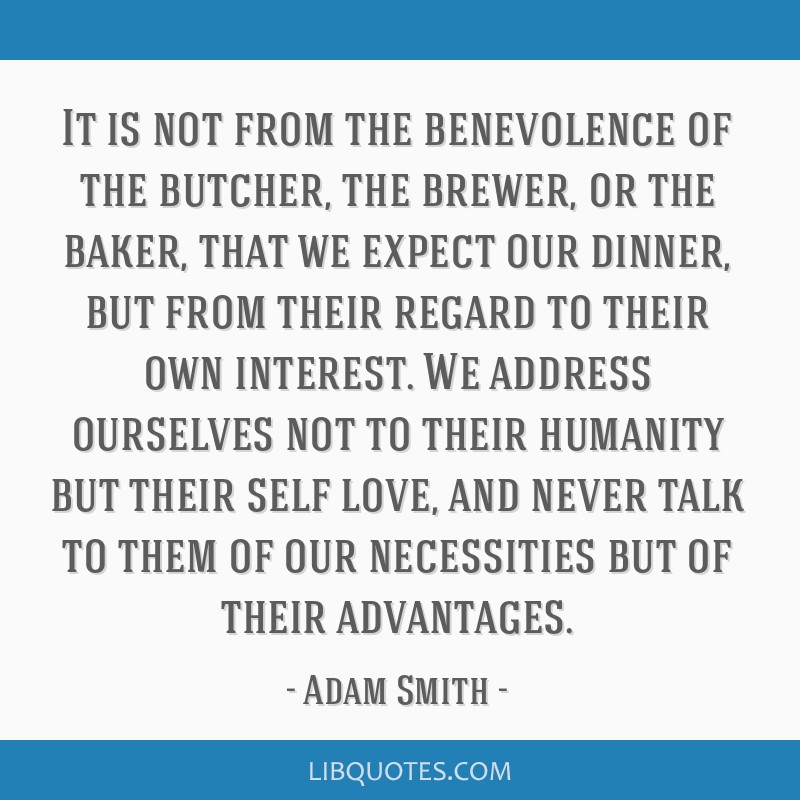 It is not from the benevolence of the butcher, the brewer, or the baker, that we expect our dinner, but from their regard to their own interest. We...
