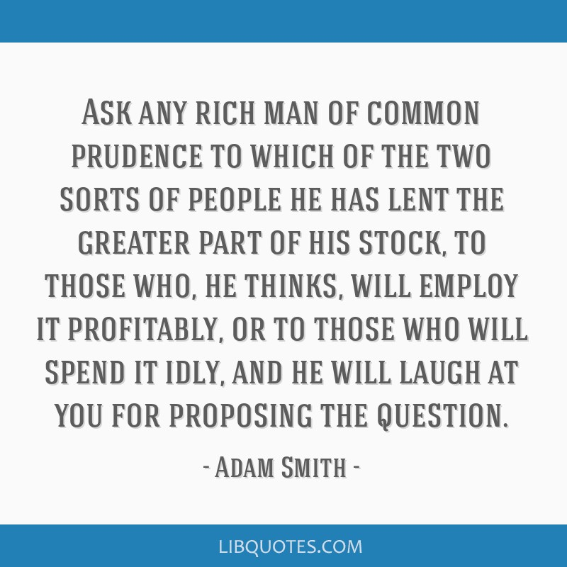 Ask any rich man of common prudence to which of the two sorts of people he has lent the greater part of his stock, to those who, he thinks, will...